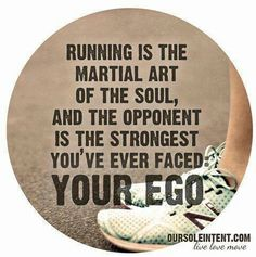 Running is the martial art of the soul, and the opponent is the strongest you've ever faced: your ego.