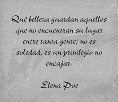 〽️ Qué belleza guardan aquellos que no encuentran su lugar entre tanta gente; no es soledad, es un privilegio no encajar. Elena Poe