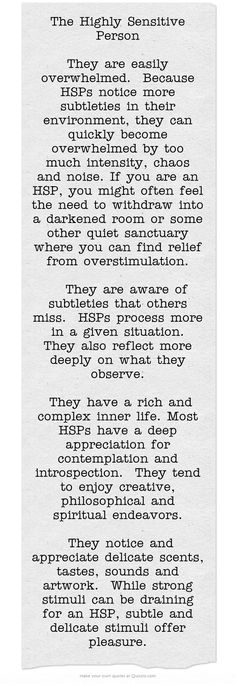 The Highly Sensitive Person They are easily overwhelmed. Because HSPs notice more subtleties in their environment, they can quickly become overwhelmed by too much intensity, chaos and noise. If you are an HSP, you might often feel the need to withdraw in Intuition, Infj Personality, Thats The Way, Infp, Self Help, In This World, Wise Words, Inspirational Quotes, Motivational