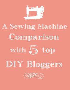 A Sewing Machine Comparison with 5 Top DIY Bloggers! Great tips if you're looking to buy your first machine!