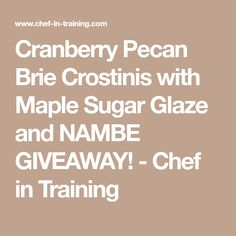 Cranberry Pecan Brie Crostinis with Maple Sugar Glaze and NAMBE GIVEAWAY! - Chef in Training