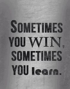 "No losers...just learners. This mentality makes it a lot easier to be a graceful winner and a lot harder to be a sore ""loser"""