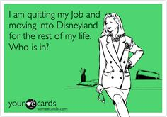 Funny Courtesy Hello Ecard: I am quitting my Job and moving into Disneyland for the rest of my life. Who is in?