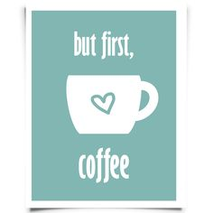 "FREE ""But first, coffee"" printable from Chickadee Art and Company http://www.chickadeeartandco.com/free-printables/"