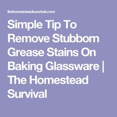Simple Tip To Remove Stubborn Grease Stains On Baking Glassware | The Homestead Survival