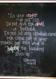 Do not let the Devil get a foothold...in all things, be wholesome to build up others  Eph. 4: 26-29