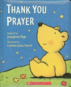 Thank You Prayer by Josephine Page. $8.99. http://www.letrasdecanciones365.com/detailp/dpkrt/0k4r3t9u6k8c0t9o9r9f.html. Author: Josephine Page. Publisher: Cartwheel Books (October 1, 2005). Publication Date: October 1, 2005. Recommended for Ages 3 and up. 24 pages. Sure to warm the hearts of families the world over, this cozy and familiar prayer is perfect for the Thanksgiving table or just before bed, and is irresistibly illustrated ...