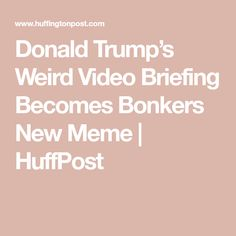 Donald Trump's Weird Video Briefing Becomes Bonkers New Meme | HuffPost