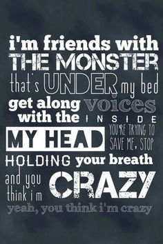 I'm friends with the monster that's under my bed. Get along with the voices inside my head. You're trying to save me, stop holding your breath. And you think I'm crazy. Yeah you think I'm crazy.