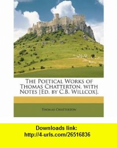 The Poetical Works of Thomas Chatterton, with Notes [Ed. by C.B. Willcox]. (9781146543101) Thomas Chatterton , ISBN-10: 1146543107  , ISBN-13: 978-1146543101 ,  , tutorials , pdf , ebook , torrent , downloads , rapidshare , filesonic , hotfile , megaupload , fileserve