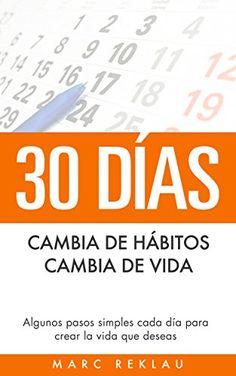 30 Días - Cambia de hábitos, cambia de vida: Algunos pasos simples cada día para crear la vida que deseas de [Reklau, Marc] Libros para el desarrollo personal, para crecer