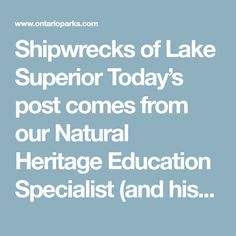 Shipwrecks of Lake Superior  Today's post comes from our Natural Heritage Education Specialist (and history buff) Dave Sproule.  Thousands of boats, ships and canoes have been claimed by Lake Superior over the centuries. The Edmund Fitzgerald is simply the most famous and one of the most recent.