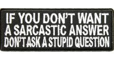 If you don't want a sarcastic answer don't ask a stupid question patch | Embroidered Patches