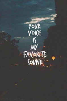 Your voice is my favorite sound that soothes my heart and soul. If I can't hear you I'll break into small pieces.