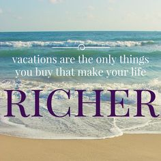 Vacations are the only things we buy that make us richer
