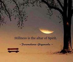 Stillness is the altar of Spirit ~ Paramahansa Yogananda