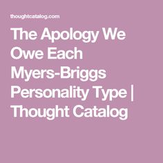 The Apology We Owe Each Myers-Briggs Personality Type | Thought Catalog