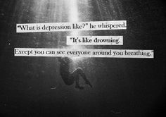 What is depression like for you? What is depression like? It's like drowning, except you can see everyone around you breathing. Teenage Depression, What Is Depression, Depression Help, Depression Bipolar, Depression Awareness, Battling Depression, Depression Symptoms, Poems About Depression, Thoughts