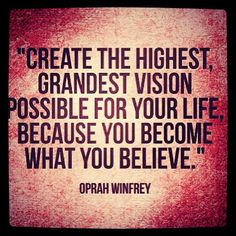 """Create the highest, grandest vision possible for your life because you become what you believe."" ~ #OprahWinfrey"
