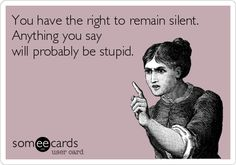 You have the right to remain silent. Anything you say will probably be stupid.