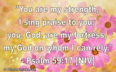 """You are my strength; I sing praise to you; you, God, are my fortress, my God on whom I can rely.""  - Psalm 59:17 [NIV]"