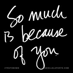 So much is because of you. Subscribe: DanielleLaPorte.com #Truthbomb #Words #Quotes