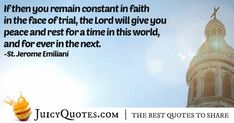 """""""If then you remain constant in faith in the face of trial, the Lord will give you peace and rest for a time in this world, and for ever in the next. Faith In God Quotes, Quotes About God, Christianity Quotes, St Jerome, Picture Quotes, In This World, Jesus Christ, Best Quotes, Catholic"""