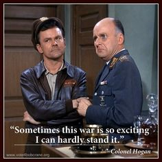 """Colonel Hogan: """"Sometimes this war is so exciting I can hardly stand it."""""""