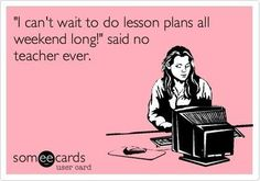 """I can't wait to do lesson plans all weekend long!"" said no teacher ever."