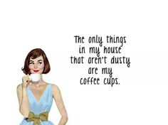 The only things in my house that aren't dusty are my coffee cups.