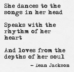 """She dances to the songs in her head, speaks with the rhythm of her heart and loves from the depths of her soul"" - Dean Jackson"