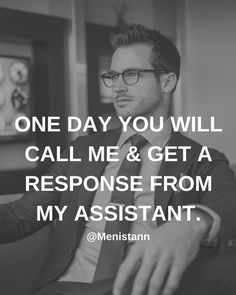 ONE DAY YOU WILL CALL ME & GET A RESPONSE FROM MY ASSISTANT. Follow @menistann for more #Quotes. #men #boys #business #goals #motivation