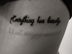 """Everything has beauty, but not everyone can see it."" Tattoo"