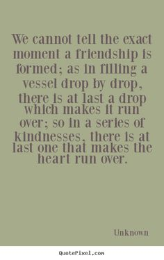 We cannot tell the exact moment a friendship.. Unknown popular friendship quotes