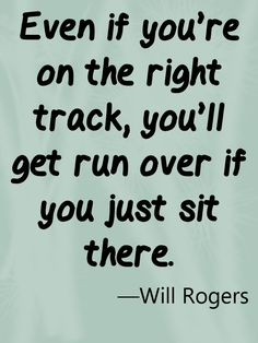 Will Rogers quote about being on the right track.  ~~Love It~~