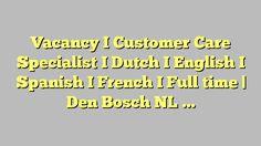Vacancy I Customer Care Specialist I Dutch I English I Spanish I French I  Full time | Den Bosch NL -...
