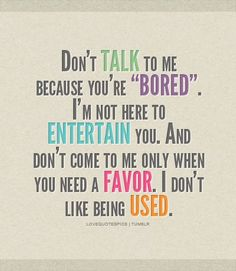 "Don't TALK to me because you are ""BORED"".   I'm not here to ENTERTAIN you.   And don't come to me only when you need a FAVOR.  I don't like being USED."
