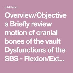Overview/Objectives Briefly review motion of cranial bones of the vault Dysfunctions of the SBS - Flexion/Extension - Torsions - Sidebending rota…
