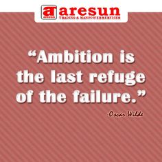 ambition is the last refuge of the failure essay Those who are faithful know only the pleasures of love: it is the faithless who know love's tragedies the true mystery of the world is the visible, not the invisible.