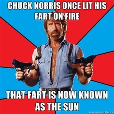 chuck norris once lit his fart on fire that fart is now known as the sun | Chuck Norris