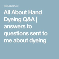 All About Hand Dyeing Q&A | answers to questions sent to me about dyeing