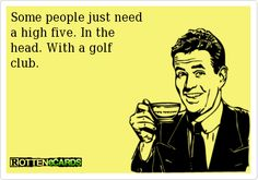 Some people just need   a high five. In the   head. With a golf  club.