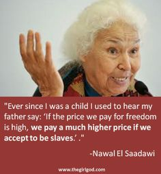 """Ever since I was a child I used to hear my father say: 'If the price we pay for freedom is high, we pay a much higher price if we accept to be slaves.' .""   -Nawal El Saadawi"
