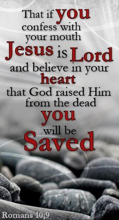 Romans 10:9~ Confess with your mouth Jesus is Lord, Believe in your heart that God raised Him from the dead, and you Shall Be Saved.