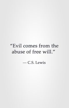 """Evil comes from the abuse of free will."" ― C.S. Lewis"