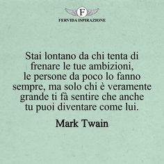 Stai lontano da chi tenta di frenare le tue ambizioni, le persone da poco lo fanno sempre, ma solo chi è veramente grande ti fà sentire che anche tu puoi diventare come lui._Mark Twain #frasibelle #frasivere #frasi #frasibrevi #vita #valori #frasifamose #aforismi #citazioni #motivazione #FervidaIspirazione Mark Twain, Grande