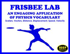 In this introductory Physics Frisbee Lab by Hoop There It Is, students must distinguish between scalars and vectors and communicate using Physics vocabulary (frame of reference, distance, displacement, speed, velocity).  Students measure and record distance, displacement, and time in order to calculate the average velocity of the Frisbee in each trial.