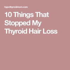 10 Things That Stopped My Thyroid Hair Loss