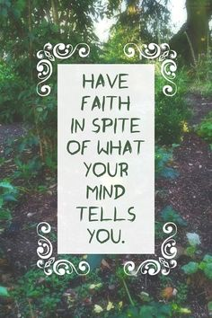 Have faith in spite of what your mind tells you.