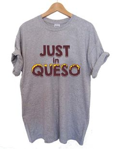 just in queso T Shirt Size XS,S,M,L,XL,2XL,3XL